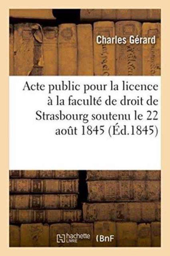 Acte public pour la licence presente a la faculte de droit de Strasbourg le vendredi 22 aout 1845