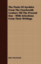 The Poets Of Ayrshire From The Fourteenth Century Till The Present Day - With Selections From Their Writings
