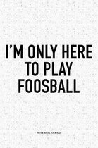 I'm Only Here To Play Foosball