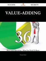 Value-Adding 36 Success Secrets - 36 Most Asked Questions On Value-Adding - What You Need To Know