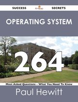 Operating System 264 Success Secrets - 264 Most Asked Questions On Operating System - What You Need To Know
