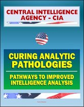 21st Century Central Intelligence Agency (CIA) Intelligence Papers: Curing Analytic Pathologies - Pathways to Improved Intelligence Analysis