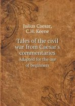 Tales of the Civil War from Caesar's Commentaries Adapted for the Use of Beginners