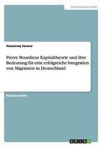 Pierre Bourdieus Kapitaltheorie und ihre Bedeutung fur eine erfolgreiche Integration von Migranten in Deutschland