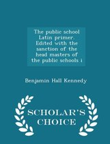 The Public School Latin Primer. Edited with the Sanction of the Head Masters of the Public Schools I - Scholar's Choice Edition