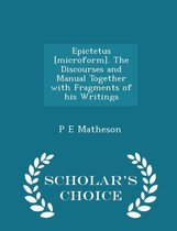 Epictetus [Microform]. the Discourses and Manual Together with Fragments of His Writings - Scholar's Choice Edition