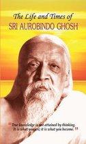 The Life and Times of Sri Aurobindo Ghosh