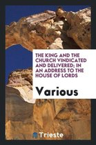 The King and the Church Vindicated and Delivered; In an Address to the House of Lords