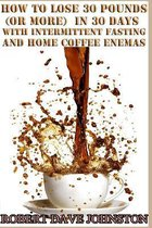 Lose 30 Pounds (or More) in 30 Days with Intermittent Fasting & 'home' Coffee