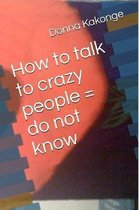 How to talk to crazy people = do not know