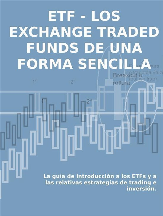 LOS EXCHANGE TRADED FUNDS DE UNA FORMA SENCILLA: La guía de introduccion a los ETFs y a las relativas estrategias de trading e inversion.