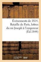 Evenements de 1814. Bataille de Paris, lettres du roi Joseph a l'empereur