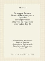 Pechora Epics. Notes of the Imperial Russian Geographical Society in the Department of Ethnography Volume 30