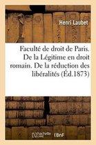 Facult� de Droit de Paris. de la L�gitime En Droit Romain. de la R�duction Des Lib�ralit�s Th�se