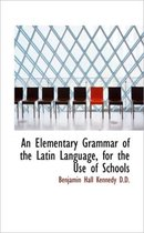An Elementary Grammar of the Latin Language, for the Use of Schools