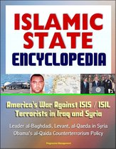 Islamic State (IS) Encyclopedia: America's War Against ISIS / ISIL Terrorists in Iraq and Syria, Leader al-Baghdadi, Levant, al-Qaeda in Syria, Obama's al-Qaida Counterterrorism Policy