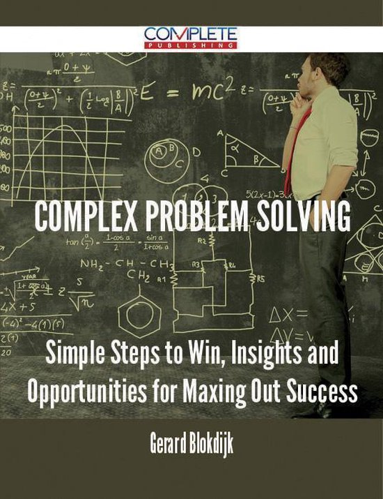 Complex Problem Solving - Simple Steps to Win, Insights and Opportunities for Maxing Out Success