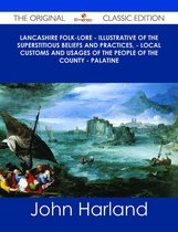 Lancashire Folk-lore - Illustrative of the Superstitious Beliefs and Practices, - Local Customs and Usages of the People of the County - Palatine - The Original Classic Edition