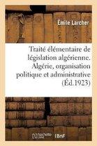 Traite elementaire de legislation algerienne. Algerie, organisation politique et administrative