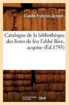 Catalogue de la Biblioth que Des Livres de Feu l'Abb Rive, Acquise ( d.1793)