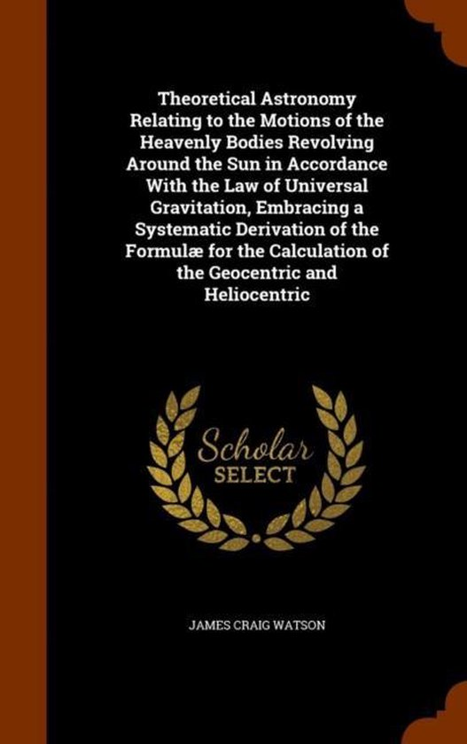 Theoretical Astronomy Relating to the Motions of the Heavenly Bodies Revolving Around the Sun in Accordance with the Law of Universal Gravitation, Embracing a Systematic Derivation of the Formulae for the Calculation of the Geocentric and Heliocentric