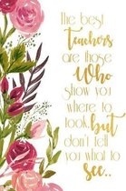 The Best Teachers are those who show you where to look but don't tell you what to see