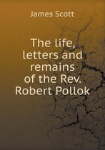 The Life, Letters and Remains of the Rev. Robert Pollok