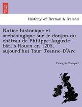 Notice Historique Et Arche Ologique Sur Le Donjon Du Cha Teau de Philippe-Auguste Ba Ti a Rouen En 1205, Aujourd'hui Tour Jeanne-D'Arc