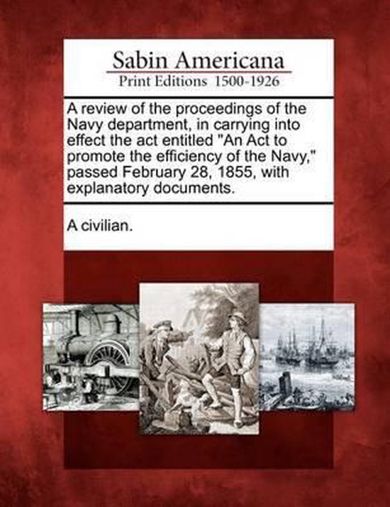 A Review of the Proceedings of the Navy Department, in Carrying Into Effect the ACT Entitled an ACT to Promote the Efficiency of the Navy, Passed February 28, 1855, with Explanatory Documents.