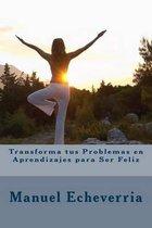 Transforma Tus Problemas En Aprendizajes Para Ser Feliz