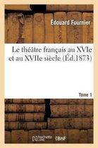 Le theatre francais au XVIe et au XVIIe siecle. Tome 1