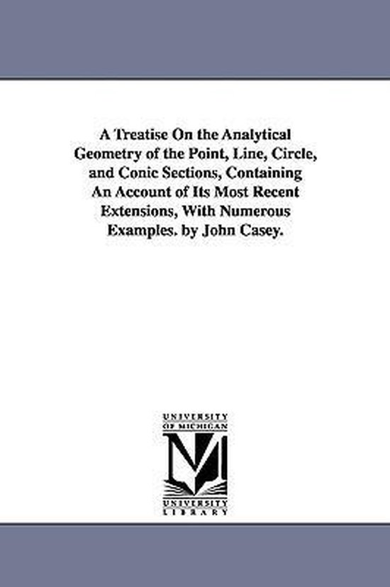 A Treatise on the Analytical Geometry of the Point, Line, Circle, and Conic Sections, Containing an Account of Its Most Recent Extensions, with Nume