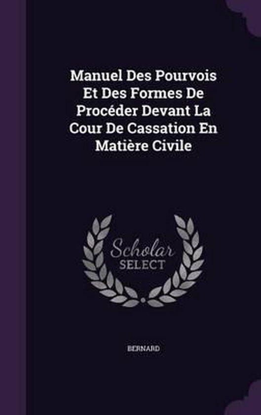 Manuel Des Pourvois Et Des Formes de Proceder Devant La Cour de Cassation En Matiere Civile