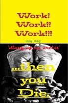 Work! Work!! Work!! ...Then You Die
