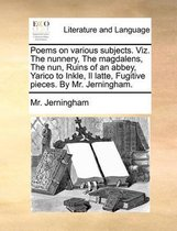 Poems on Various Subjects. Viz. the Nunnery, the Magdalens, the Nun, Ruins of an Abbey, Yarico to Inkle, Il Latte, Fugitive Pieces. by Mr. Jerningham