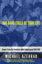Our Band Could Be Your Life : Scenes from the American Indie Underground;Our Band Could Be Your Life