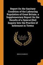 Report on the Sanitary Condition of the Labouring Population of Great Britain. a Supplementary Report on the Results of a Spiecal [sic] Inquiry Into the Practice of Interment in Towns