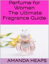 Perfume for Women: The Ultimate Fragrance Guide