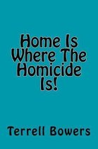 Home Is Where the Homicide Is!