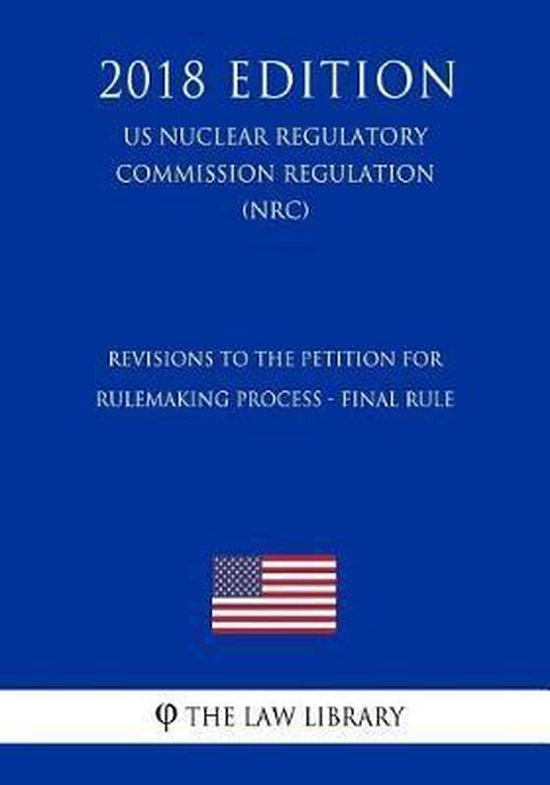 Revisions to the Petition for Rulemaking Process - Final Rule (Us Nuclear Regulatory Commission Regulation) (Nrc) (2018 Edition)