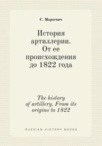 The History of Artillery. from Its Origins to 1822