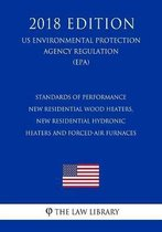 Standards of Performance - New Residential Wood Heaters, New Residential Hydronic Heaters and Forced-Air Furnaces (Us Environmental Protection Agency Regulation) (Epa) (2018 Edition)