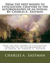 From the Deep Woods to Civilization; Chapters in the Autobiography of an Indian. by