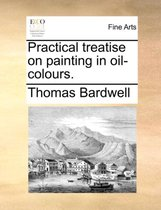 Practical Treatise on Painting in Oil-Colours.