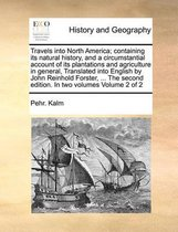 Travels Into North America; Containing Its Natural History, and a Circumstantial Account of Its Plantations and Agriculture in General, Translated Into English by John Reinhold Forster, ... the Second Edition. in Two Volumes Volume 2 of 2