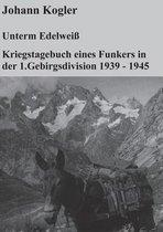 Unterm Edelweiss Kriegstagebuch eines Funkers der 1. Gebirgsdivision