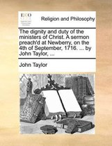 The dignity and duty of the ministers of Christ. A sermon preach'd at Newberry, on the 4th of September, 1716. ... by John Taylor, ...
