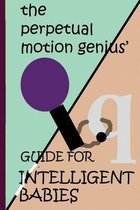 The Perpetual Motion Genius' Guide for Intelligent Babies