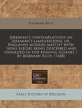 Jeremiah's Contemplations on Jeremiah's Lamentations, Or, Englands Miseries Matcht with Sions Elegies Being Described and Unfolded in Five Ensuing Sceanes / By Jeremiah Rich. (1648)