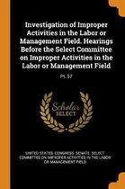 Investigation of Improper Activities in the Labor or Management Field. Hearings Before the Select Committee on Improper Activities in the Labor or Management Field